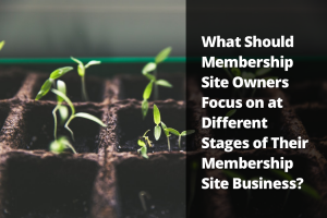 What Should Membership Site Owners Focus on at Different Stages of Their Membership Site Business?